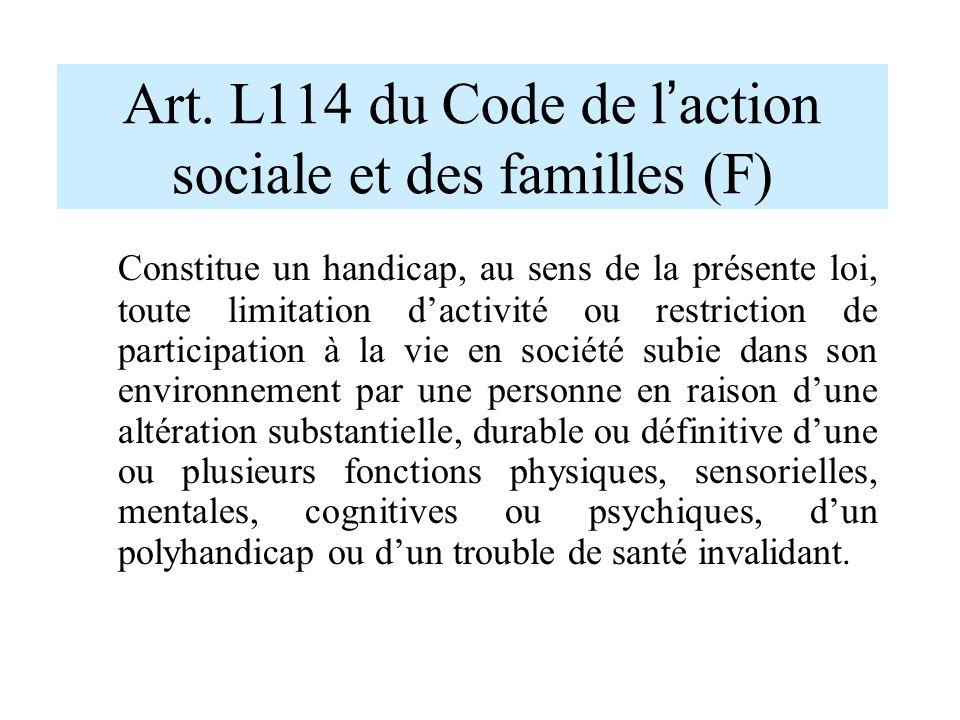 Art. L114 du Code de l ' action sociale et des familles (F) Constitue un handicap, au sens de la présente loi, toute limitation d'activité ou restrict