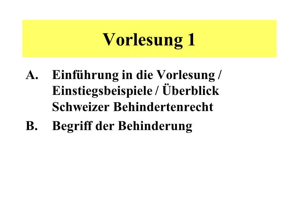 Vorlesung 1 A.Einführung in die Vorlesung / Einstiegsbeispiele / Überblick Schweizer Behindertenrecht B.Begriff der Behinderung