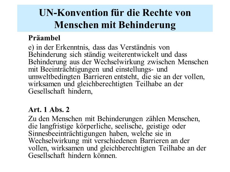 UN-Konvention für die Rechte von Menschen mit Behinderung Präambel e) in der Erkenntnis, dass das Verständnis von Behinderung sich ständig weiterentwickelt und dass Behinderung aus der Wechselwirkung zwischen Menschen mit Beeinträchtigungen und einstellungs- und umweltbedingten Barrieren entsteht, die sie an der vollen, wirksamen und gleichberechtigten Teilhabe an der Gesellschaft hindern, Art.