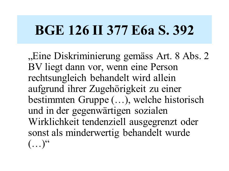 """BGE 126 II 377 E6a S. 392 """"Eine Diskriminierung gemäss Art. 8 Abs. 2 BV liegt dann vor, wenn eine Person rechtsungleich behandelt wird allein aufgrund"""