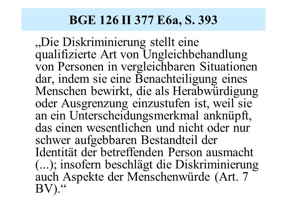 """BGE 126 II 377 E6a, S. 393 """"Die Diskriminierung stellt eine qualifizierte Art von Ungleichbehandlung von Personen in vergleichbaren Situationen dar, i"""