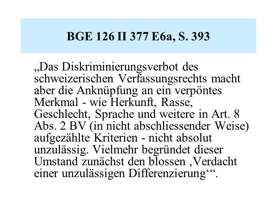 """BGE 126 II 377 E6a, S. 393 """"Das Diskriminierungsverbot des schweizerischen Verfassungsrechts macht aber die Anknüpfung an ein verpöntes Merkmal - wie"""