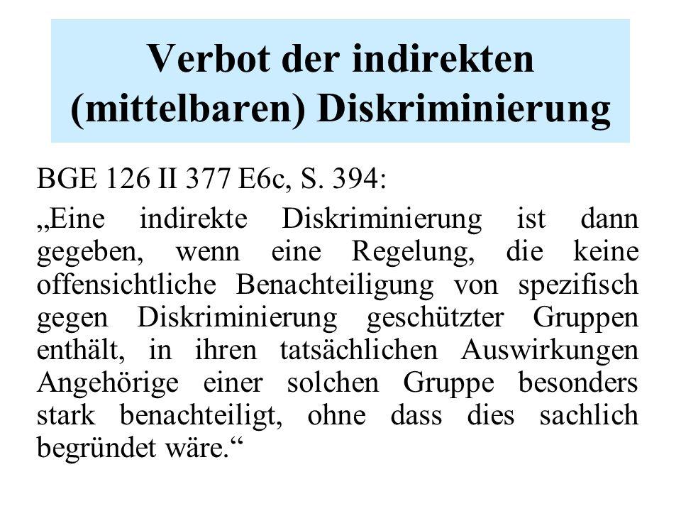 """Verbot der indirekten (mittelbaren) Diskriminierung BGE 126 II 377 E6c, S. 394: """"Eine indirekte Diskriminierung ist dann gegeben, wenn eine Regelung,"""