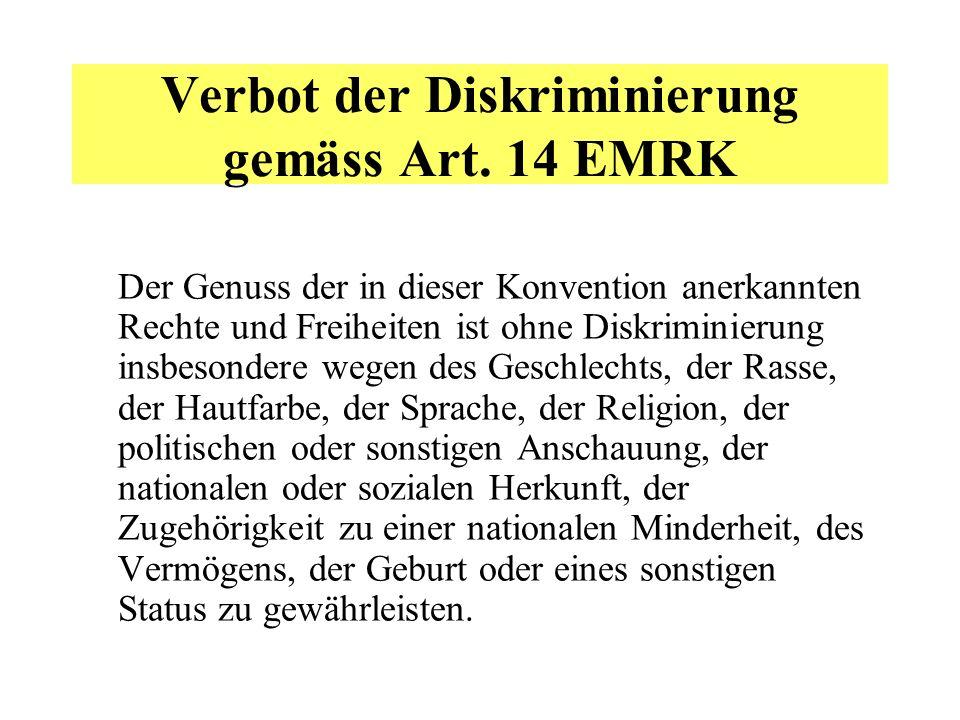 Verbot der Diskriminierung gemäss Art. 14 EMRK Der Genuss der in dieser Konvention anerkannten Rechte und Freiheiten ist ohne Diskriminierung insbeson