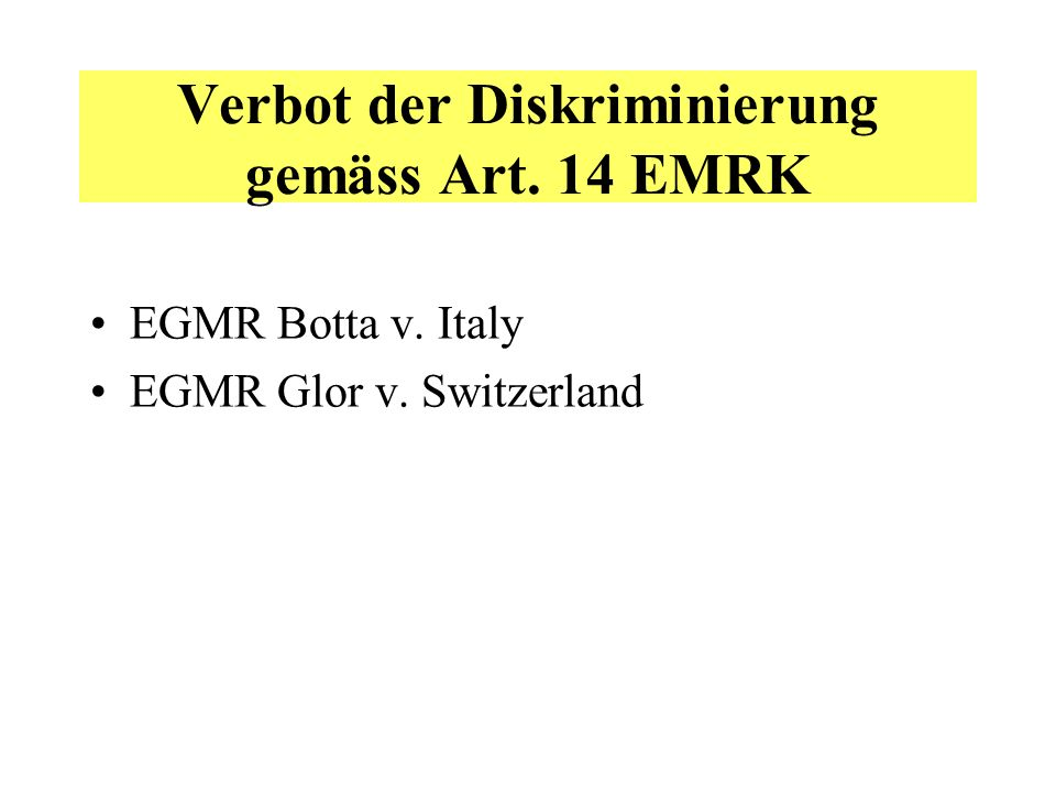 Verbot der Diskriminierung gemäss Art. 14 EMRK EGMR Botta v. Italy EGMR Glor v. Switzerland