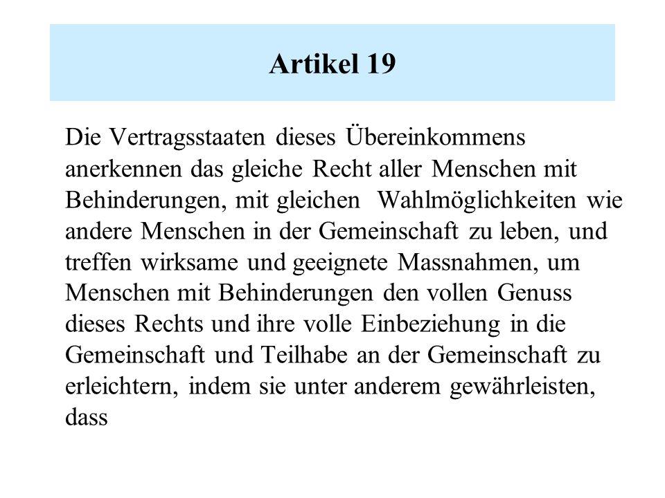 Artikel 19 Die Vertragsstaaten dieses Übereinkommens anerkennen das gleiche Recht aller Menschen mit Behinderungen, mit gleichen Wahlmöglichkeiten wie