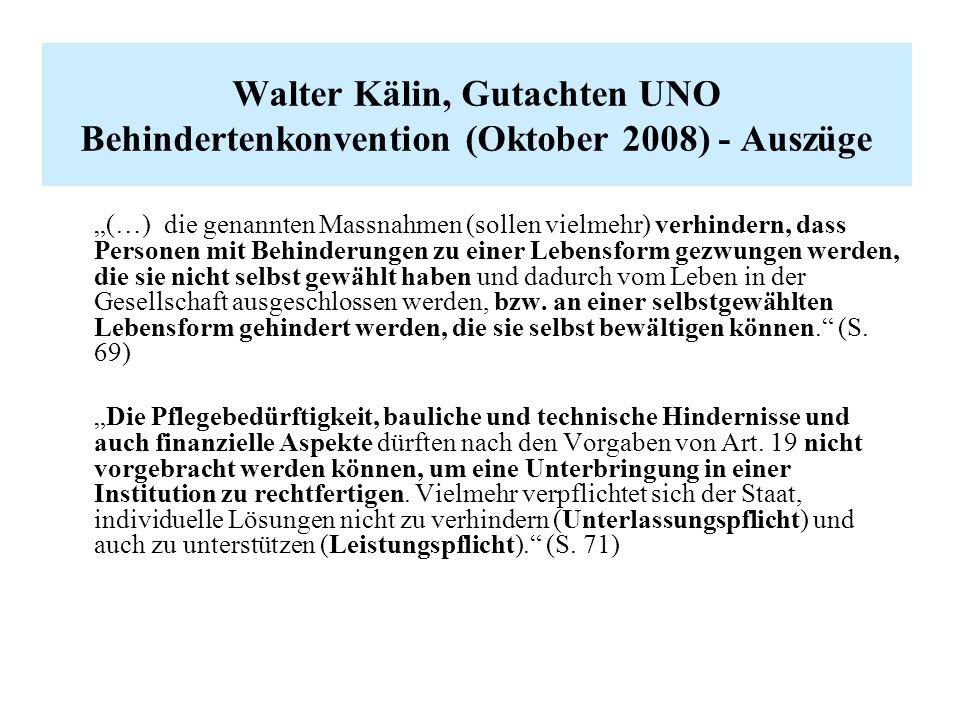 """Walter Kälin, Gutachten UNO Behindertenkonvention (Oktober 2008) - Auszüge """"(…) die genannten Massnahmen (sollen vielmehr) verhindern, dass Personen mit Behinderungen zu einer Lebensform gezwungen werden, die sie nicht selbst gewählt haben und dadurch vom Leben in der Gesellschaft ausgeschlossen werden, bzw."""