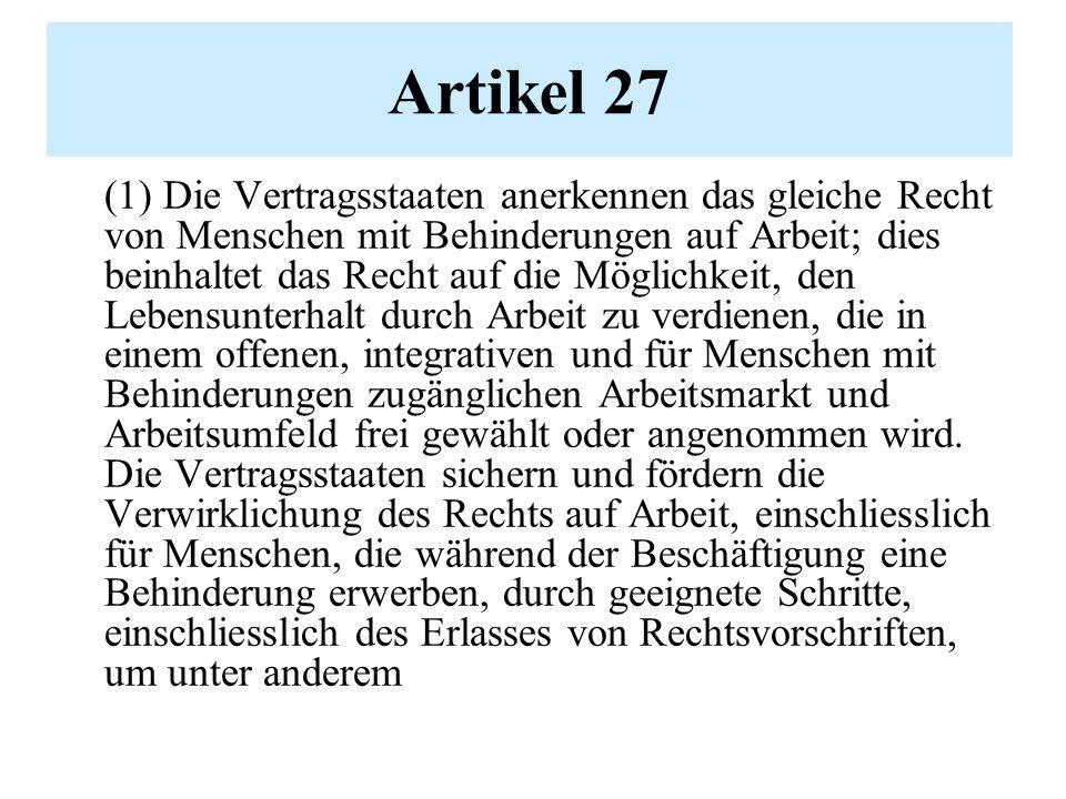 Artikel 27 (1) Die Vertragsstaaten anerkennen das gleiche Recht von Menschen mit Behinderungen auf Arbeit; dies beinhaltet das Recht auf die Möglichkeit, den Lebensunterhalt durch Arbeit zu verdienen, die in einem offenen, integrativen und für Menschen mit Behinderungen zugänglichen Arbeitsmarkt und Arbeitsumfeld frei gewählt oder angenommen wird.