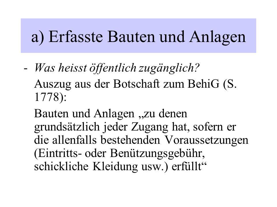 """a) Erfasste Bauten und Anlagen -Was heisst öffentlich zugänglich? Auszug aus der Botschaft zum BehiG (S. 1778): Bauten und Anlagen """"zu denen grundsätz"""