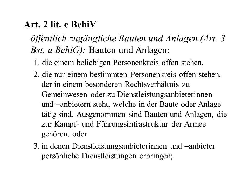 Art. 2 lit. c BehiV öffentlich zugängliche Bauten und Anlagen (Art. 3 Bst. a BehiG): Bauten und Anlagen: 1. die einem beliebigen Personenkreis offen s