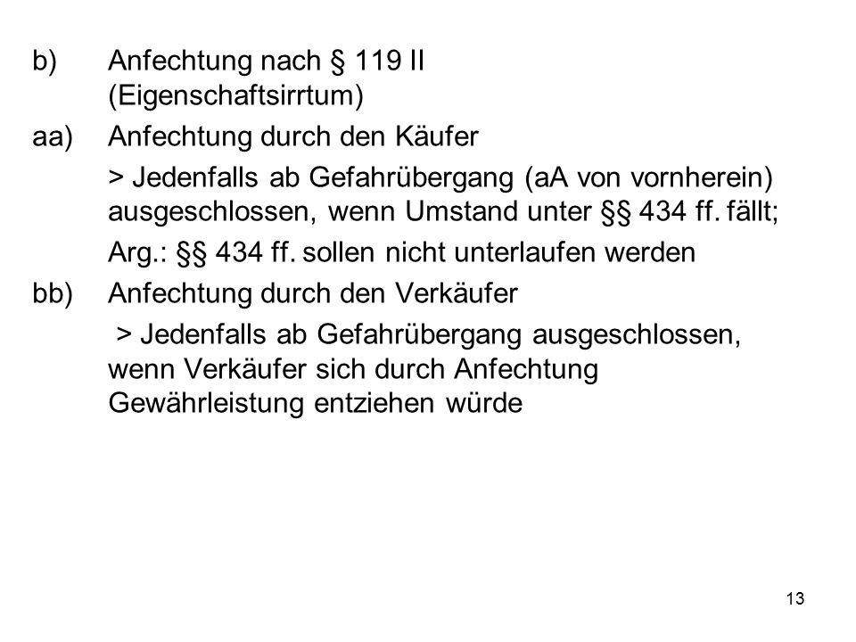 13 b)Anfechtung nach § 119 II (Eigenschaftsirrtum) aa)Anfechtung durch den Käufer > Jedenfalls ab Gefahrübergang (aA von vornherein) ausgeschlossen, wenn Umstand unter §§ 434 ff.