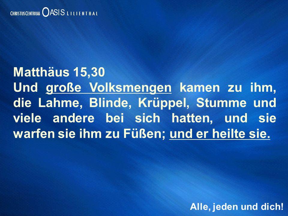 Alle, jeden und dich! Matthäus 15,30 Und große Volksmengen kamen zu ihm, die Lahme, Blinde, Krüppel, Stumme und viele andere bei sich hatten, und sie