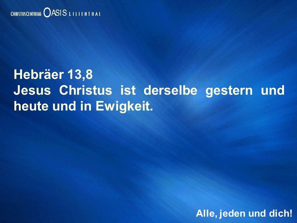 Alle, jeden und dich! Hebräer 13,8 Jesus Christus ist derselbe gestern und heute und in Ewigkeit.