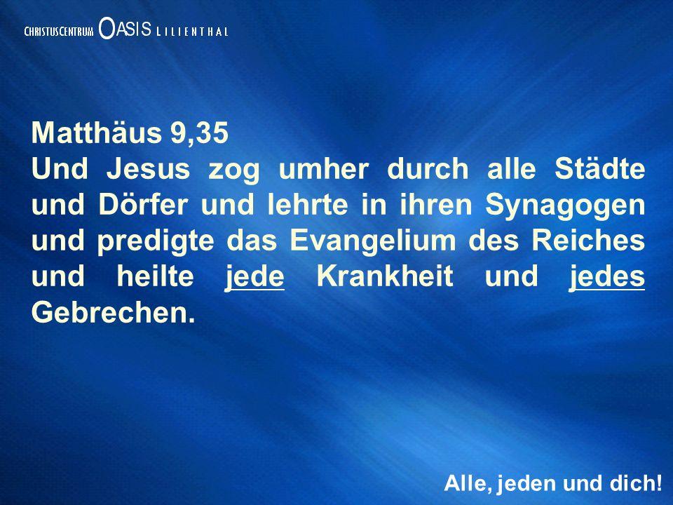 Alle, jeden und dich! Matthäus 9,35 Und Jesus zog umher durch alle Städte und Dörfer und lehrte in ihren Synagogen und predigte das Evangelium des Rei