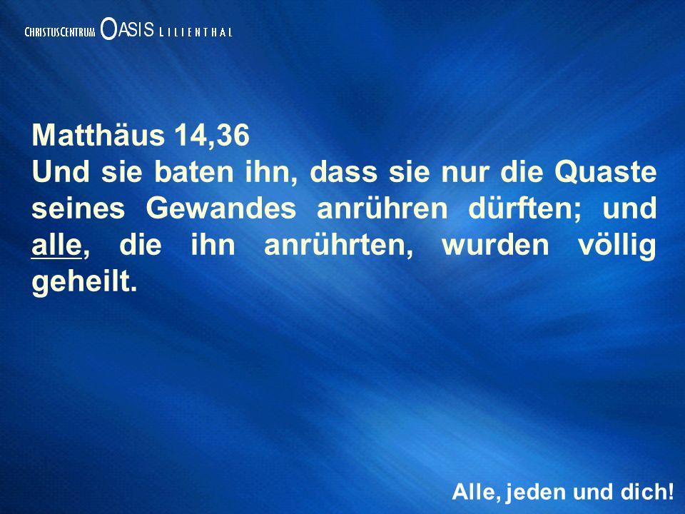 Alle, jeden und dich! Matthäus 14,36 Und sie baten ihn, dass sie nur die Quaste seines Gewandes anrühren dürften; und alle, die ihn anrührten, wurden