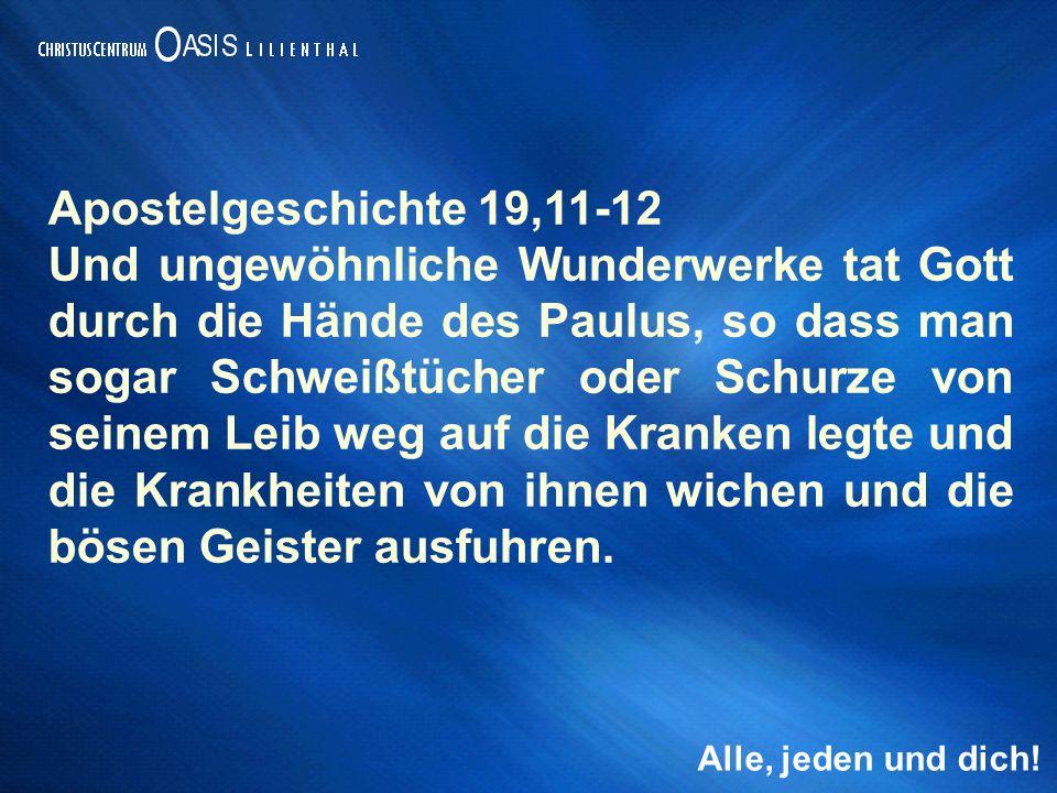 Alle, jeden und dich! Apostelgeschichte 19,11-12 Und ungewöhnliche Wunderwerke tat Gott durch die Hände des Paulus, so dass man sogar Schweißtücher od