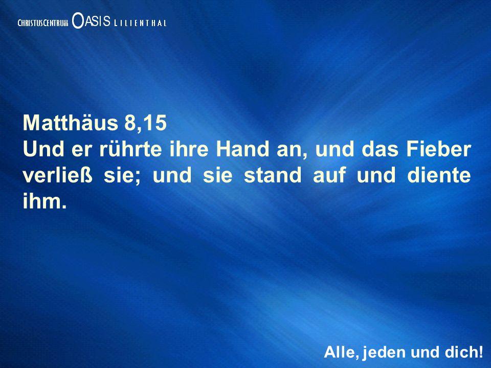 Alle, jeden und dich! Matthäus 8,15 Und er rührte ihre Hand an, und das Fieber verließ sie; und sie stand auf und diente ihm.