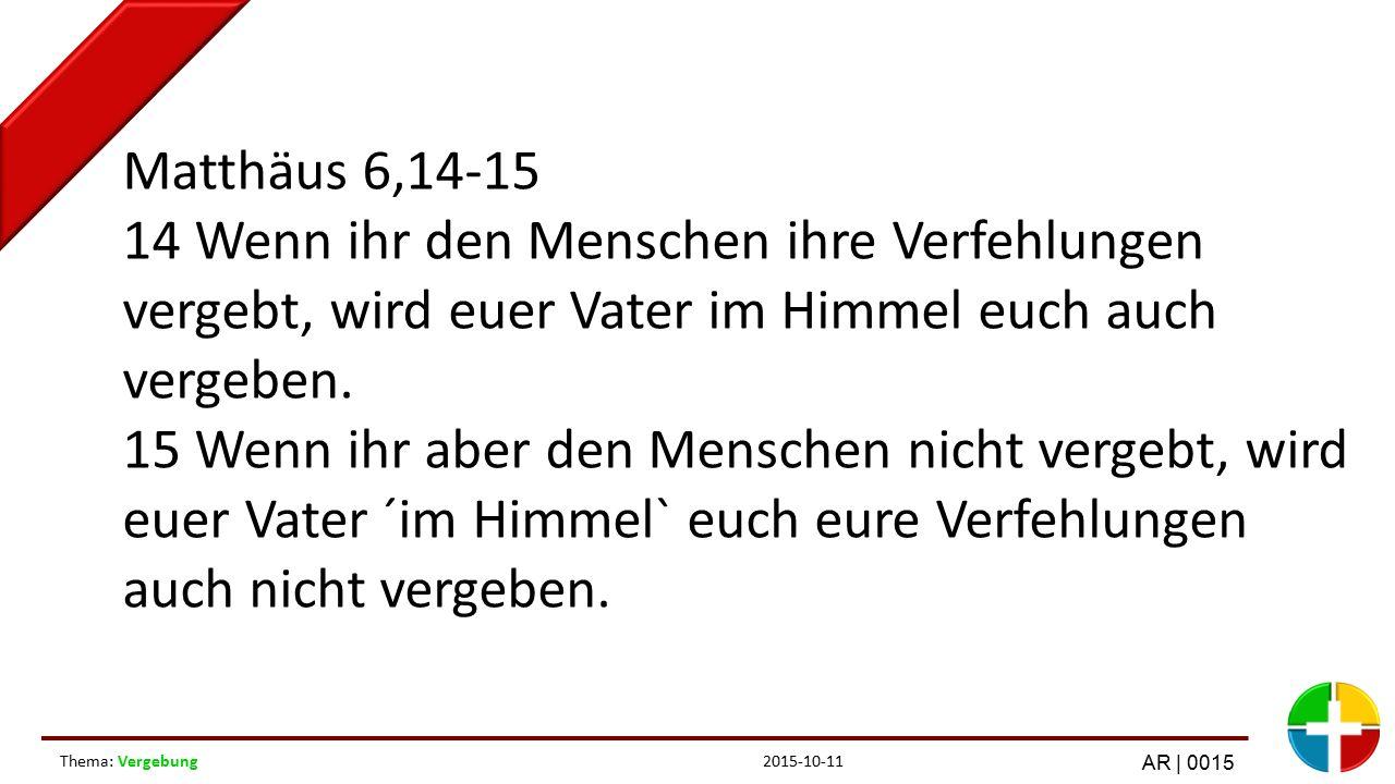 2015-10-11Thema: Vergebung AR | 0015 Matthäus 6,14-15 14 Wenn ihr den Menschen ihre Verfehlungen vergebt, wird euer Vater im Himmel euch auch vergeben.