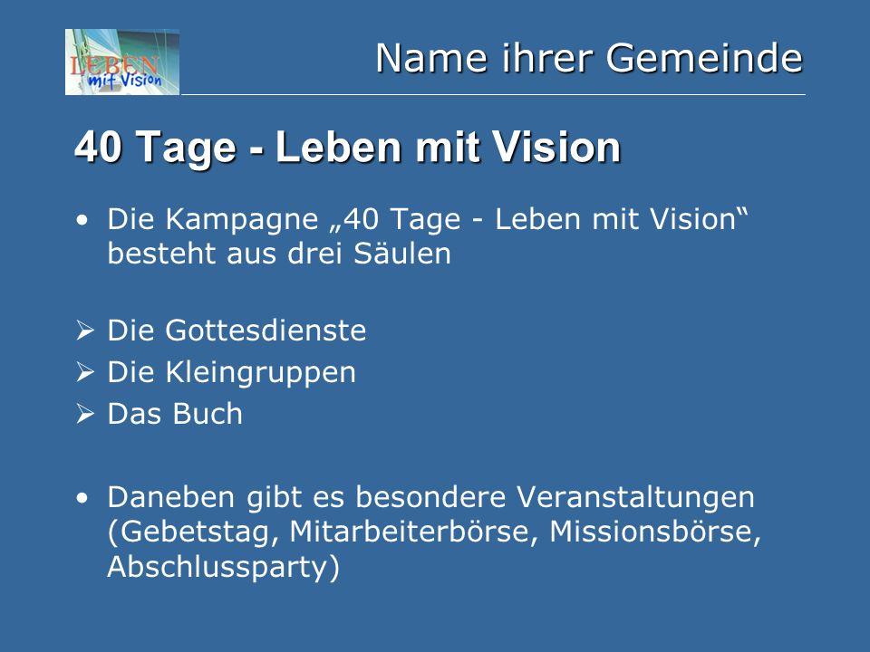 """Name ihrer Gemeinde 40 Tage - Leben mit Vision Die Kampagne """"40 Tage - Leben mit Vision besteht aus drei Säulen  Die Gottesdienste  Die Kleingruppen  Das Buch Daneben gibt es besondere Veranstaltungen (Gebetstag, Mitarbeiterbörse, Missionsbörse, Abschlussparty)"""