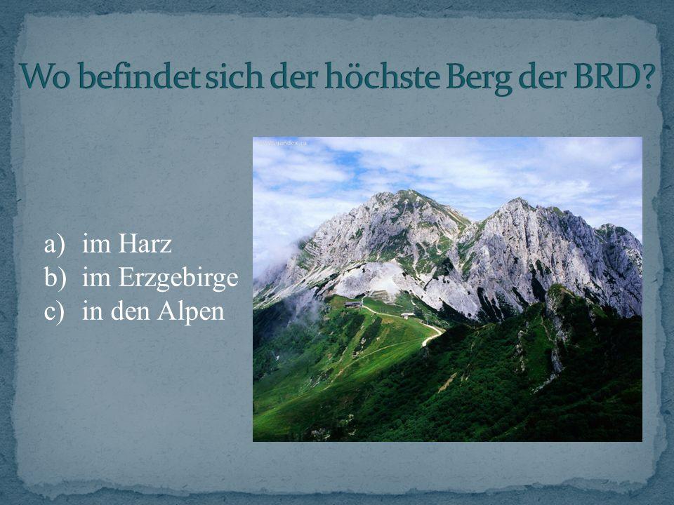 a)im Harz b)im Erzgebirge c)in den Alpen