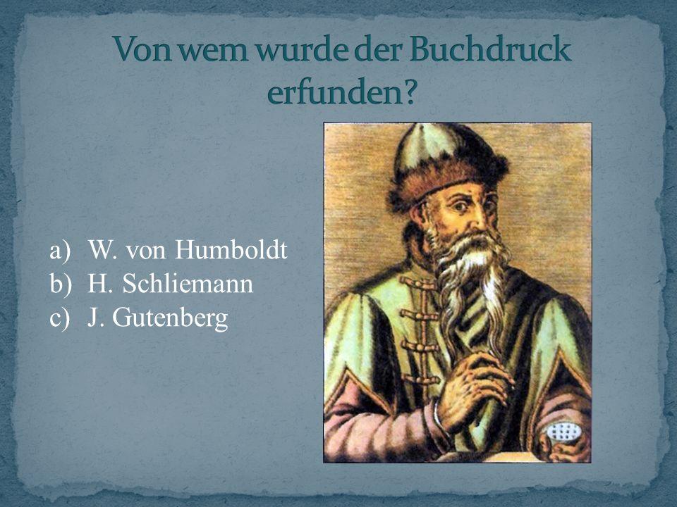 a)W. von Humboldt b)H. Schliemann c)J. Gutenberg