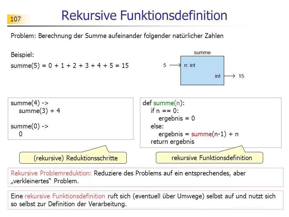 """107 Rekursive Funktionsdefinition Problem: Berechnung der Summe aufeinander folgender natürlicher Zahlen summe(4) -> summe(3) + 4 summe(0) -> 0 def summe(n): if n == 0: ergebnis = 0 else: ergebnis = summe(n-1) + n return ergebnis (rekursive) Reduktionsschritte rekursive Funktionsdefinition Rekursive Problemreduktion: Reduziere des Problems auf ein entsprechendes, aber """"verkleinertes Problem."""