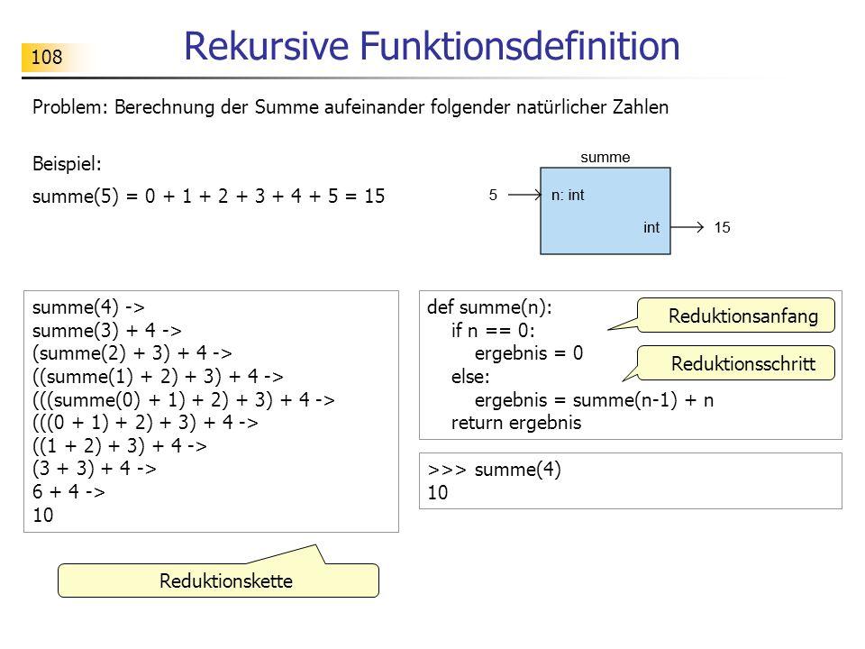 108 Rekursive Funktionsdefinition summe(4) -> summe(3) + 4 -> (summe(2) + 3) + 4 -> ((summe(1) + 2) + 3) + 4 -> (((summe(0) + 1) + 2) + 3) + 4 -> (((0 + 1) + 2) + 3) + 4 -> ((1 + 2) + 3) + 4 -> (3 + 3) + 4 -> 6 + 4 -> 10 def summe(n): if n == 0: ergebnis = 0 else: ergebnis = summe(n-1) + n return ergebnis Reduktionskette Reduktionsanfang >>> summe(4) 10 Problem: Berechnung der Summe aufeinander folgender natürlicher Zahlen Beispiel: summe(5) = 0 + 1 + 2 + 3 + 4 + 5 = 15 Reduktionsschritt