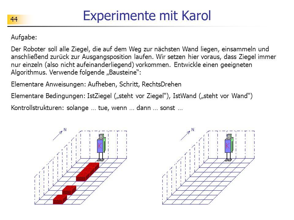 44 Experimente mit Karol Aufgabe: Der Roboter soll alle Ziegel, die auf dem Weg zur nächsten Wand liegen, einsammeln und anschließend zurück zur Ausgangsposition laufen.