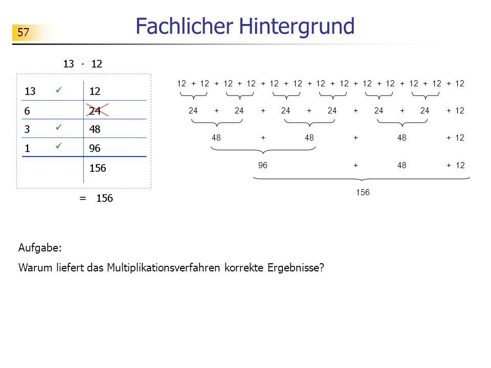 57 Fachlicher Hintergrund 12 + + + + + + + + + + + + 24+ + + 12+++ 48+ + +12 96+ 156 48+12 Aufgabe: Warum liefert das Multiplikationsverfahren korrekte Ergebnisse?