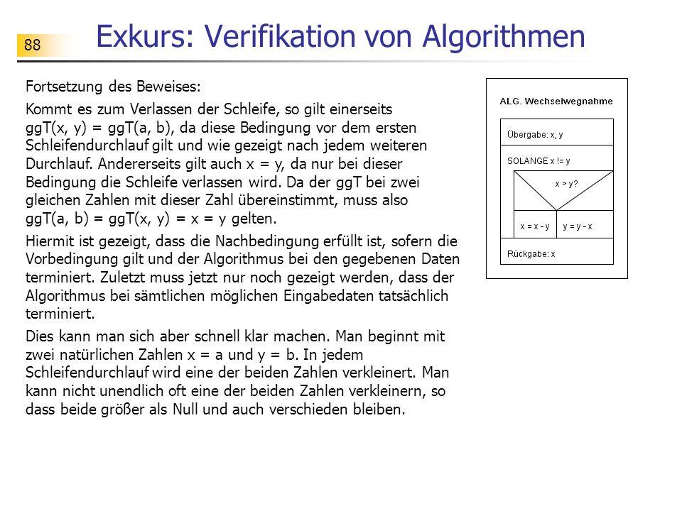 88 Exkurs: Verifikation von Algorithmen Fortsetzung des Beweises: Kommt es zum Verlassen der Schleife, so gilt einerseits ggT(x, y) = ggT(a, b), da diese Bedingung vor dem ersten Schleifendurchlauf gilt und wie gezeigt nach jedem weiteren Durchlauf.