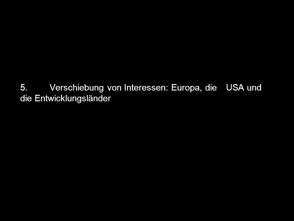 5. Verschiebung von Interessen: Europa, die USA und die Entwicklungsländer