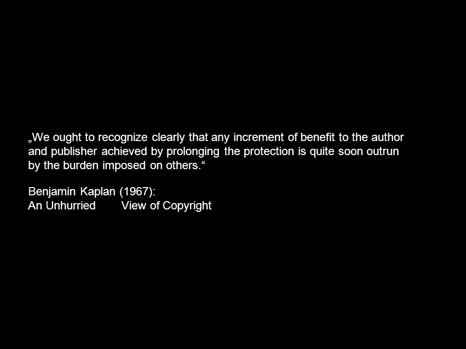 """We ought to recognize clearly that any increment of benefit to the author and publisher achieved by prolonging the protection is quite soon outrun by the burden imposed on others. Benjamin Kaplan (1967): An Unhurried View of Copyright"