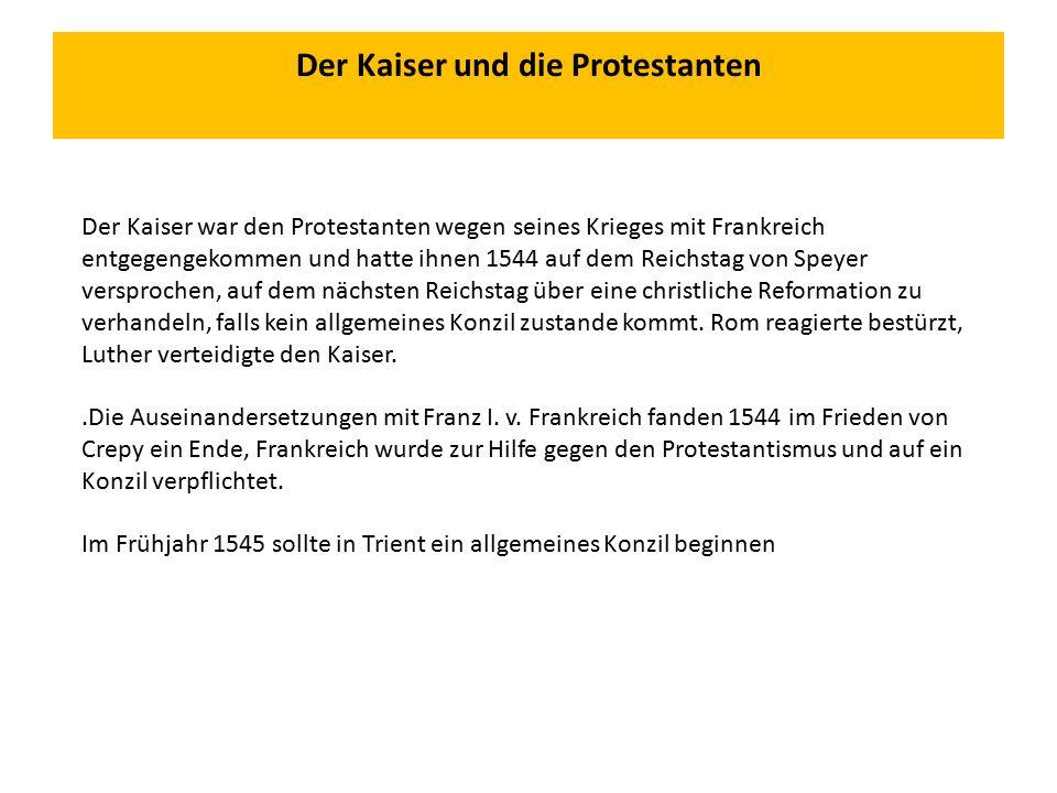 Der Kaiser und die Protestanten Der Kaiser war den Protestanten wegen seines Krieges mit Frankreich entgegengekommen und hatte ihnen 1544 auf dem Reichstag von Speyer versprochen, auf dem nächsten Reichstag über eine christliche Reformation zu verhandeln, falls kein allgemeines Konzil zustande kommt.