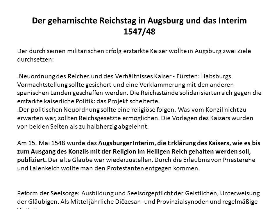Der geharnischte Reichstag in Augsburg und das Interim 1547/48 Der durch seinen militärischen Erfolg erstarkte Kaiser wollte in Augsburg zwei Ziele durchsetzen:.Neuordnung des Reiches und des Verhältnisses Kaiser - Fürsten: Habsburgs Vormachtstellung sollte gesichert und eine Verklammerung mit den anderen spanischen Landen geschaffen werden.