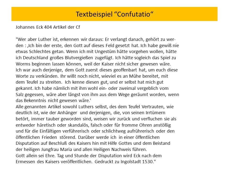 Textbeispiel Confutatio Johannes Eck 404 Artikel der Cf Wer aber Luther ist, erkennen wir daraus: Er verlangt danach, gehört zu wer- den :,Ich bin der erste, den Gott auf dieses Feld gesetzt hat.
