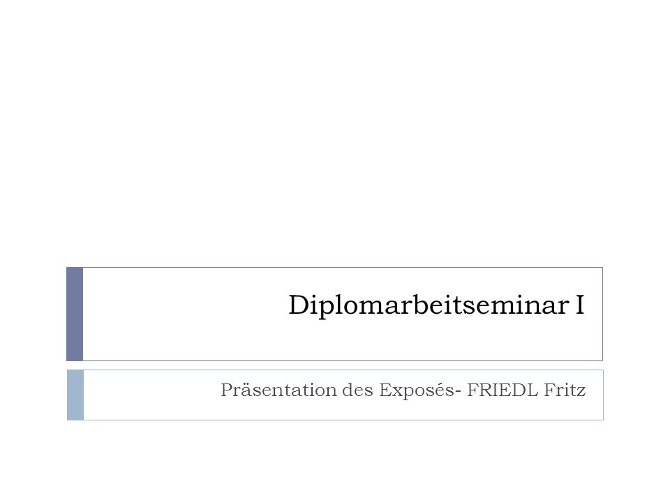 Diplomarbeitseminar I Präsentation des Exposés- FRIEDL Fritz
