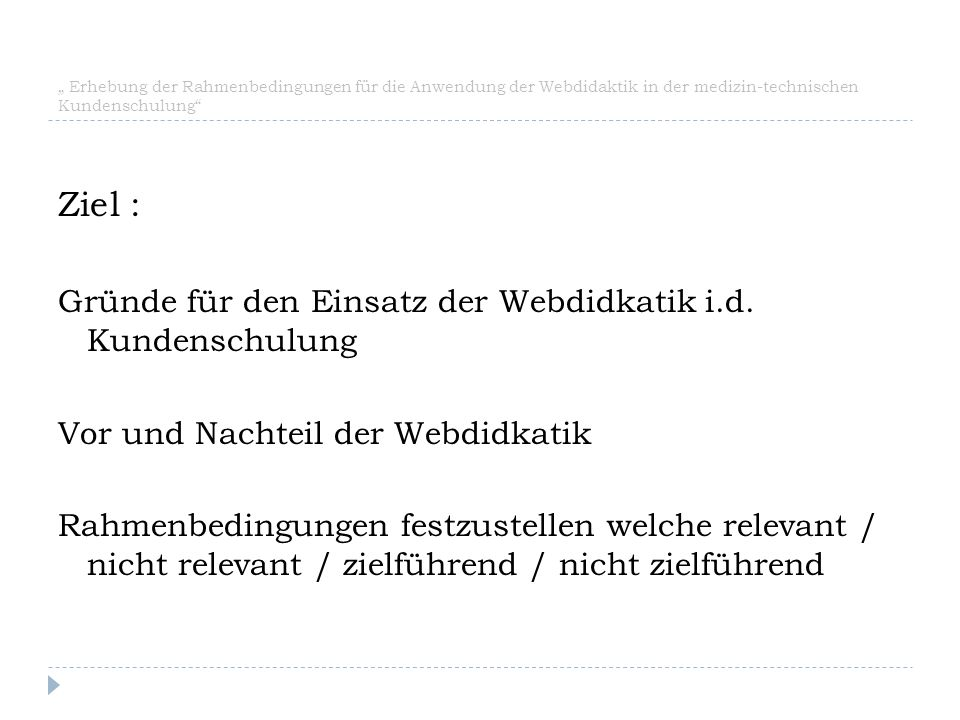 """"""" Erhebung der Rahmenbedingungen für die Anwendung der Webdidaktik in der medizin-technischen Kundenschulung"""" Ziel : Gründe für den Einsatz der Webdid"""