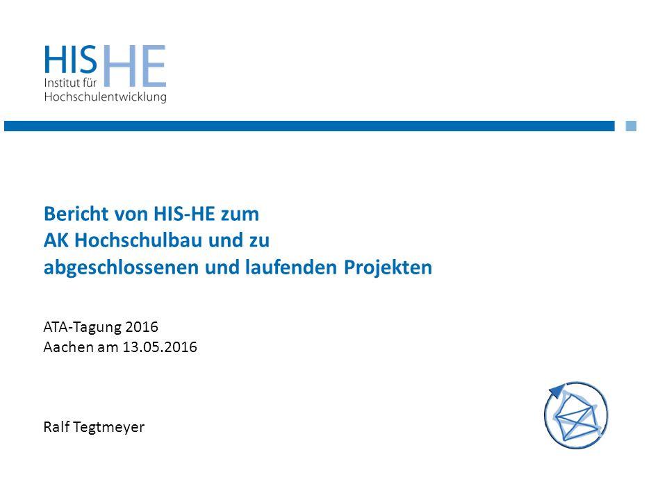 Bericht von HIS-HE zum AK Hochschulbau und zu abgeschlossenen und laufenden Projekten Ralf Tegtmeyer ATA-Tagung 2016 Aachen am 13.05.2016