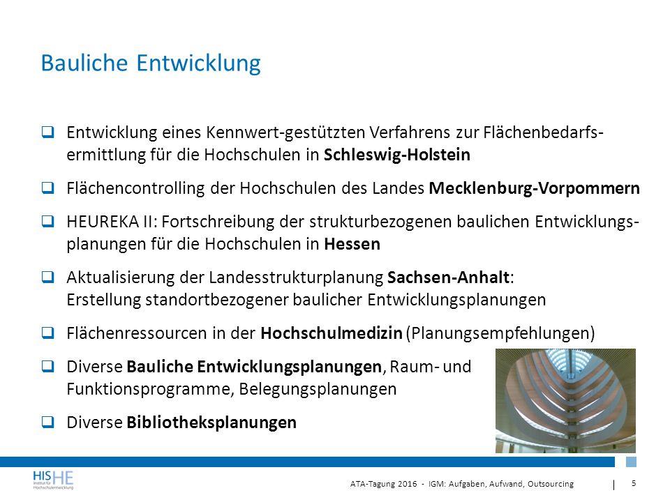 5 ATA-Tagung 2016 - IGM: Aufgaben, Aufwand, Outsourcing Bauliche Entwicklung  Entwicklung eines Kennwert-gestützten Verfahrens zur Flächenbedarfs- ermittlung für die Hochschulen in Schleswig-Holstein  Flächencontrolling der Hochschulen des Landes Mecklenburg-Vorpommern  HEUREKA II: Fortschreibung der strukturbezogenen baulichen Entwicklungs- planungen für die Hochschulen in Hessen  Aktualisierung der Landesstrukturplanung Sachsen-Anhalt: Erstellung standortbezogener baulicher Entwicklungsplanungen  Flächenressourcen in der Hochschulmedizin (Planungsempfehlungen)  Diverse Bauliche Entwicklungsplanungen, Raum- und Funktionsprogramme, Belegungsplanungen  Diverse Bibliotheksplanungen