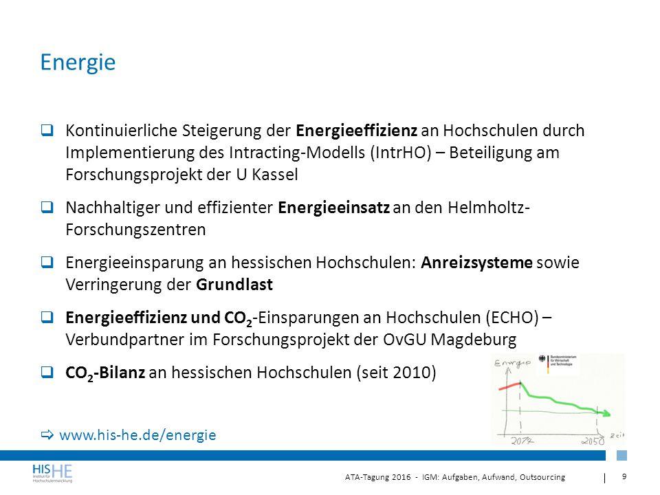 9 ATA-Tagung 2016 - IGM: Aufgaben, Aufwand, Outsourcing Energie  Kontinuierliche Steigerung der Energieeffizienz an Hochschulen durch Implementierung des Intracting-Modells (IntrHO) – Beteiligung am Forschungsprojekt der U Kassel  Nachhaltiger und effizienter Energieeinsatz an den Helmholtz- Forschungszentren  Energieeinsparung an hessischen Hochschulen: Anreizsysteme sowie Verringerung der Grundlast  Energieeffizienz und CO 2 -Einsparungen an Hochschulen (ECHO) – Verbundpartner im Forschungsprojekt der OvGU Magdeburg  CO 2 -Bilanz an hessischen Hochschulen (seit 2010)  www.his-he.de/energie