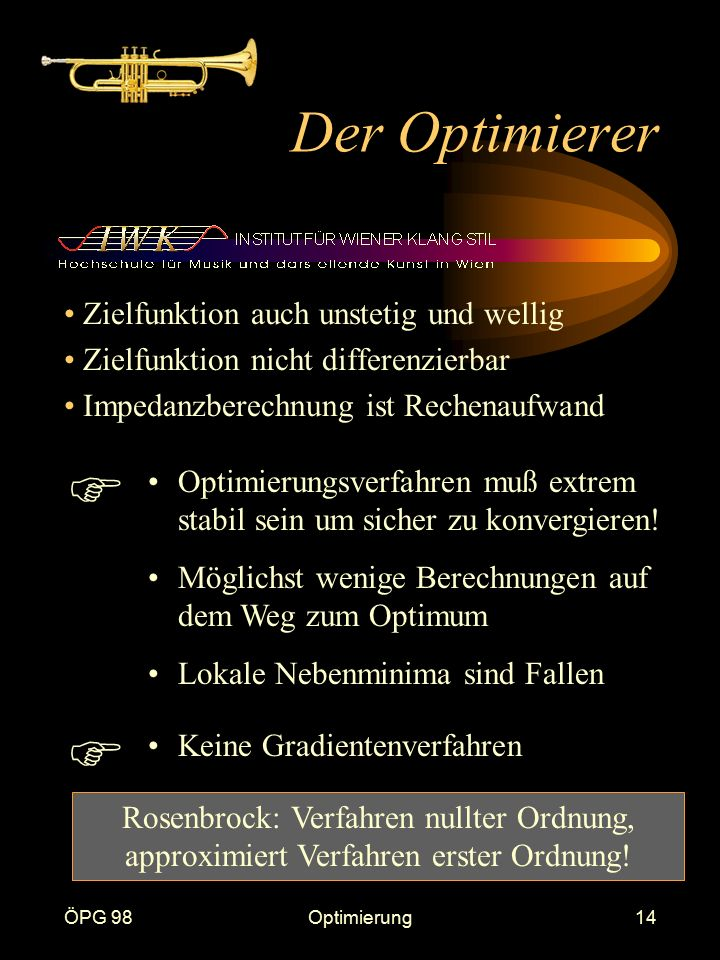 ÖPG 98Optimierung14 Der Optimierer Zielfunktion auch unstetig und wellig Zielfunktion nicht differenzierbar Impedanzberechnung ist Rechenaufwand Optimierungsverfahren muß extrem stabil sein um sicher zu konvergieren.