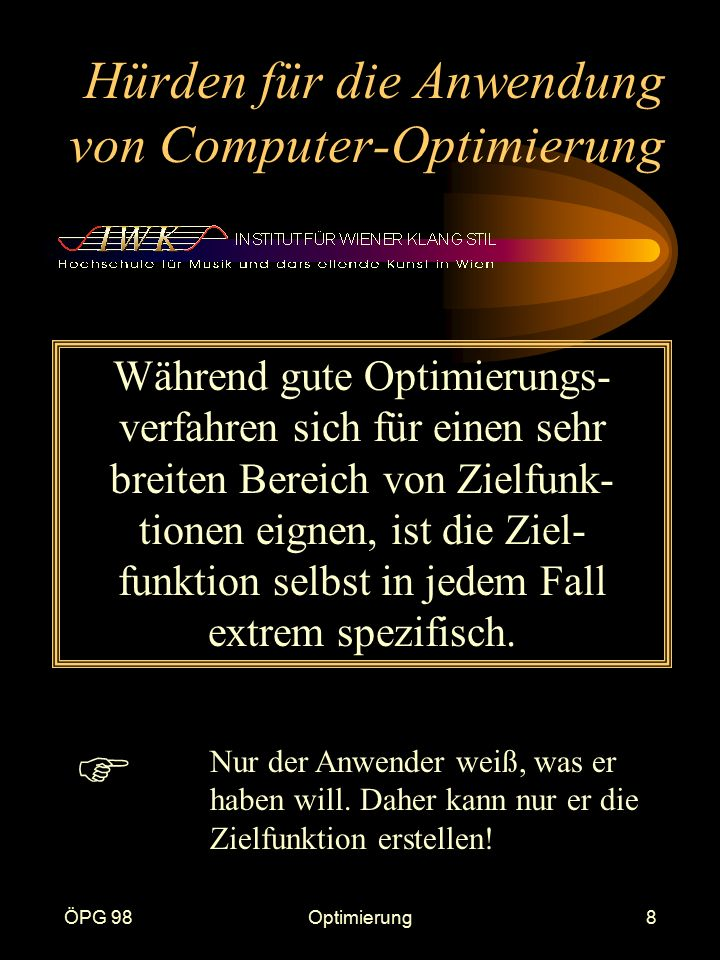 ÖPG 98Optimierung8 Hürden für die Anwendung von Computer-Optimierung Während gute Optimierungs- verfahren sich für einen sehr breiten Bereich von Zielfunk- tionen eignen, ist die Ziel- funktion selbst in jedem Fall extrem spezifisch.