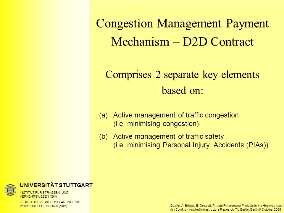 UNIVERSITÄT STUTTGART INSTITUT FÜR STRASSEN- UND VERKEHRSWESEN (ISV) LEHRSTUHL VERKEHRSPLANUNG UND VERKEHRSLEITTECHNIK (VuV) Congestion Management Payment Mechanism – D2D Contract Comprises 2 separate key elements based on: (a)Active management of traffic congestion (i.e.