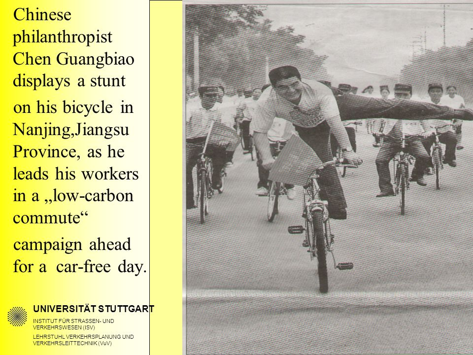 "UNIVERSITÄT STUTTGART INSTITUT FÜR STRASSEN- UND VERKEHRSWESEN (ISV) LEHRSTUHL VERKEHRSPLANUNG UND VERKEHRSLEITTECHNIK (VuV) Chinese philanthropist Chen Guangbiao displays a stunt on his bicycle in Nanjing,Jiangsu Province, as he leads his workers in a ""low-carbon commute campaign ahead for a car-free day."