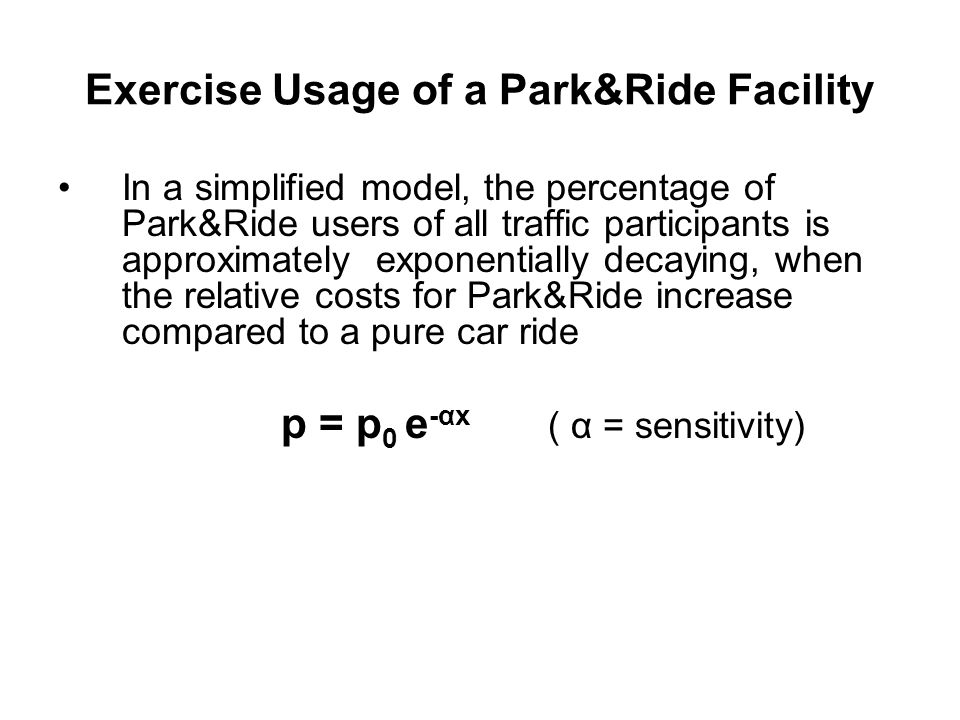 Exercise Usage of a Park&Ride Facility In a simplified model, the percentage of Park&Ride users of all traffic participants is approximately exponentially decaying, when the relative costs for Park&Ride increase compared to a pure car ride p = p 0 e -αx ( α = sensitivity)