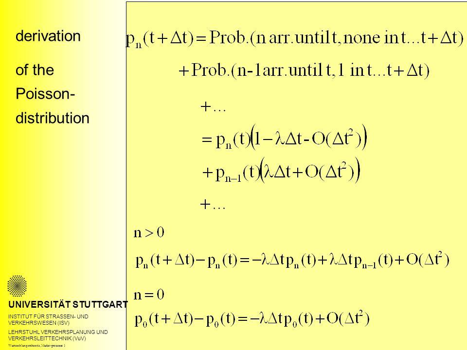derivation of the Poisson- distribution UNIVERSITÄT STUTTGART INSTITUT FÜR STRASSEN- UND VERKEHRSWESEN (ISV) LEHRSTUHL VERKEHRSPLANUNG UND VERKEHRSLEITTECHNIK (VuV) Warteschlangentheorie, Markovprozesse 1