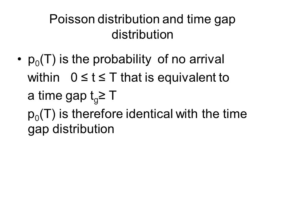 Poisson distribution and time gap distribution p 0 (T) is the probability of no arrival within 0 ≤ t ≤ T that is equivalent to a time gap t g ≥ T p 0 (T) is therefore identical with the time gap distribution