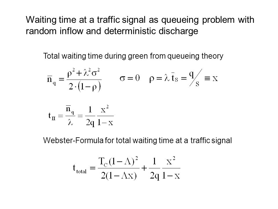 Total waiting time during green from queueing theory Webster-Formula for total waiting time at a traffic signal Waiting time at a traffic signal as queueing problem with random inflow and deterministic discharge