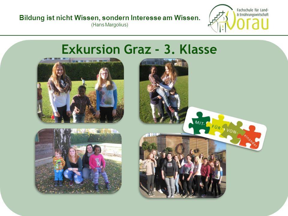 Bildung ist nicht Wissen, sondern Interesse am Wissen. (Hans Margolius) Exkursion Graz - 3. Klasse