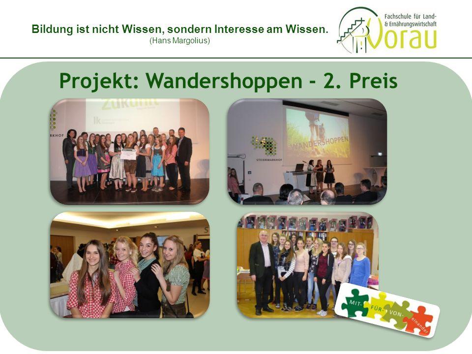 Bildung ist nicht Wissen, sondern Interesse am Wissen. (Hans Margolius) Projekt: Wandershoppen - 2. Preis